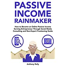 Passive Income Rainmaker: How to Become an Online Passive Income Earning Entrepreneur Through Social Media Consulting and Non-Expert Freelancing Guide