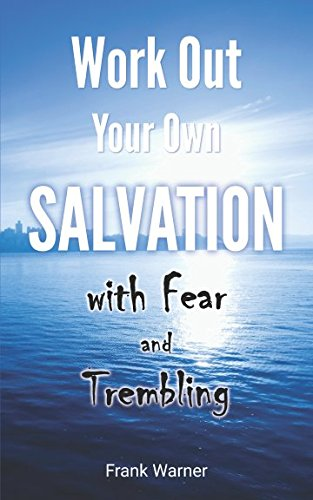 Work Out Your Own Salvation with Fear and Trembling: The Bible Way to Eternal Life (Work For Your Salvation With Fear And Trembling)