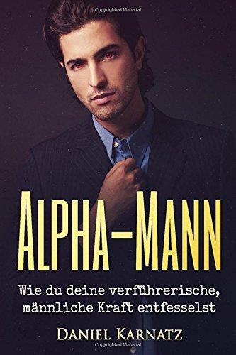 Alpha-Mann: Wie du deine verführerische, männliche Kraft entfesselst (Flirten, Flirten lernen, Verführen, Sex, Spiritualität, Energien, Liebe)