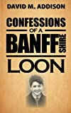 Confessions of a Banffshire Loon, David M. Addison, 1481768514