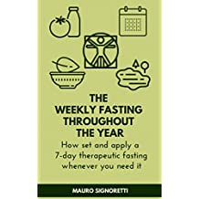 The weekly fasting throughout the year: How set and apply a 7-day therapeutic fasting whenever you need it (Live healthy for up to 100 years Book 3)