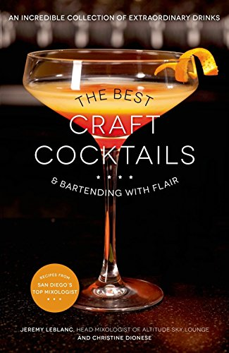 The Best Craft Cocktails & Bartending with Flair: An Incredible Collection of Extraordinary Drinks by Jeremy LeBlanc, Christine Dionese