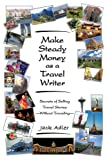 img - for Make Steady Money as a Travel Writer: Secrets of Selling Travel Stories-Without Traveling book / textbook / text book