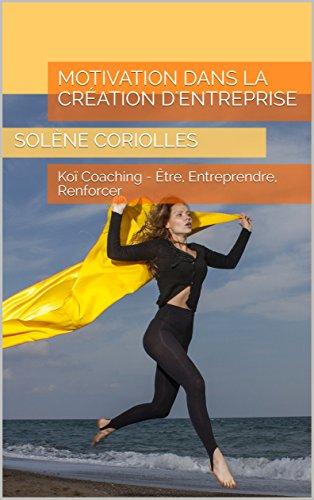 Motivation dans la création d'entreprise: Koï Coaching - Être, Entreprendre, Renforcer (Les eBooks Koï Coaching t. 3) (French Edition)
