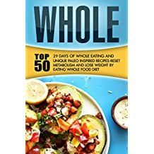 Whole: 29 Days Of Whole Eating And Top 50 Unique Paleo Inspired Recipes-Reset Metabolism And Lose Weight By Eating Whole Food Diet