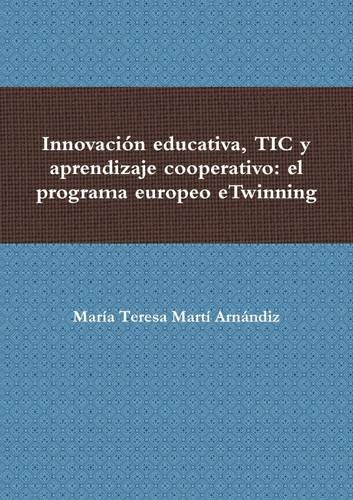 Innovación educativa, Tic y aprendizaje cooperativo el programa europeo eTwinning  [Martí Arnándiz, María Teresa] (Tapa Blanda)
