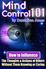 Mind Control 101: How To Influence The Thoughts And Actions Of Others Without Them Knowing Or Caring Paperback