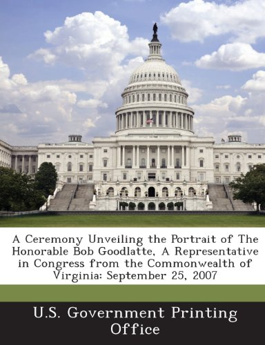 A Ceremony Unveiling the Portrait of The Honorable Bob Goodlatte, A Representative in Congress from the Commonwealth of Virginia: September 25, 2007