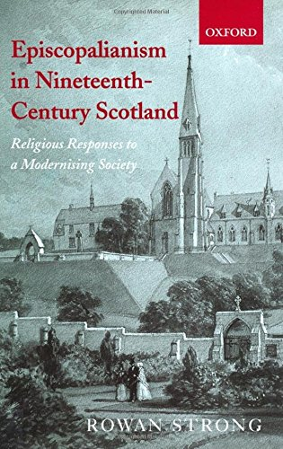 Episcopalianism in Nineteenth-Century Scotland: Religious Responses to a Modernizing Society by Rowan Strong
