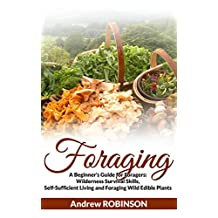 Foraging: A Beginner's Guide for Foragers (Wilderness Survival Skills, Self-Sufficient Living and  Foraging Wild Edible Plants)