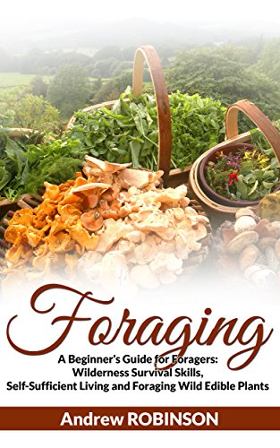 Foraging: A Beginner's Guide for Foragers (Wilderness Survival Skills, Self-Sufficient Living and  Foraging Wild Edible Plants) by [Robinson, Andrew]