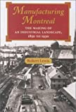Manufacturing Montreal: The Making of an Industrial Landscape, 1850 to 1930