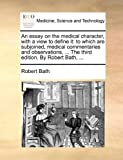 An Essay on the Medical Character, with a View to Define It, Robert Bath, 1170692699