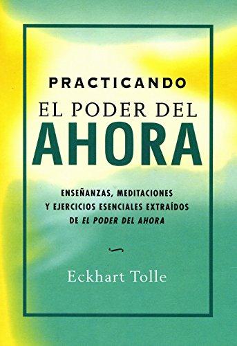 Practicando El Poder Del Ahora: Enseñanzas, Meditaciones Y Ejercicios Esenciales Extraídos De El Pod