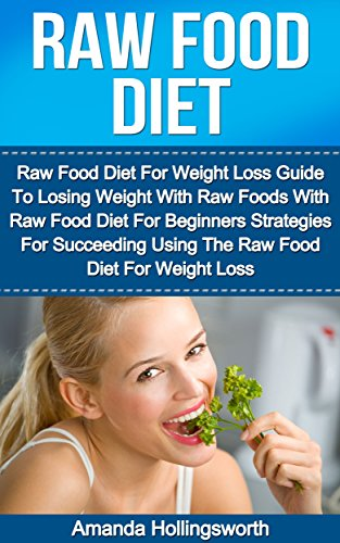 Raw Food Diet: Raw Food Diet For Weight Loss Guide To Losing Weight With Raw Foods With Raw Food Diet For Beginners Strategies For Succeeding Using The Diet For Beginners Plan For Weight Loss by Amanda Hollingsworth