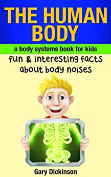 The Human Body: A Kids Book About Body Systems! Learn Fun And Interesting Facts About Noises Our Body Makes And More (Biology) by [Dickinson, Gary]
