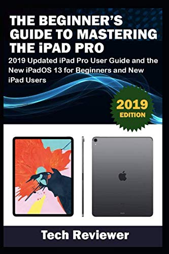 The Beginner's Guide to Mastering The iPad Pro: 2019 Updated iPad Pro User Guide and the New iPadOS 13 for Beginners and New iPad Users