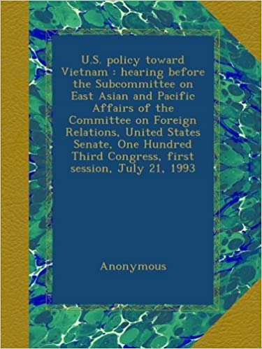 U.S. policy toward Vietnam : hearing before the Subcommittee on East Asian and Pacific Affairs of the Committee on Foreign Relations, United States ... Third Congress, first session, July 21, 1993