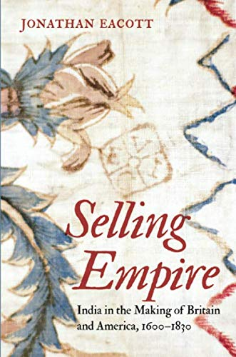 Selling Empire: India in the Making of Britain and America, 1600-1830 (Published by the Omohundro Institute of Early American Histo) (Best Economy In North America)