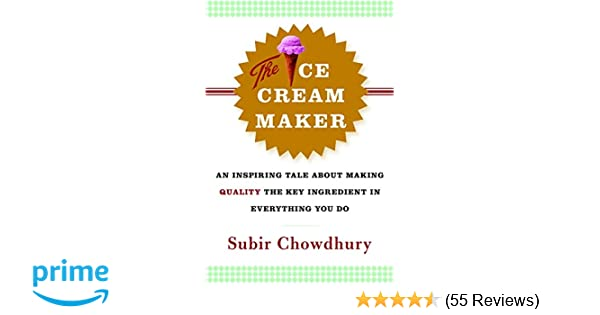 The Ice Cream Maker An Inspiring Tale About Making Quality Key Ingredient In Everything You Do Subir Chowdhury 9780385514781 Amazon Books