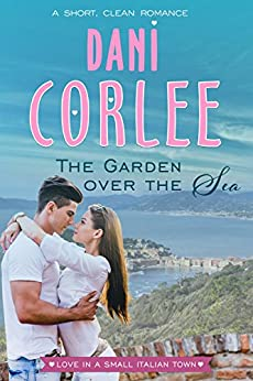 The Garden Over the Sea: A Short, Clean Romance (Love in a Small Italian Town Book 1) by [Corlee, Dani]