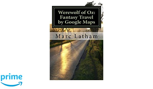 Werewolf of Oz: Fantasy Travel by Google Maps