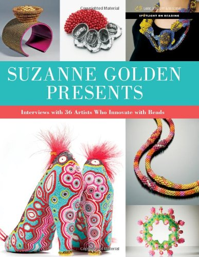 Suzanne Golden Presents: Interviews with 36 Artists Who Innovate with Beads (Spotlight on Beading Series) (Spotlight Finish)