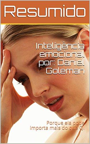 Resumo do livro: Inteligência emocional por: Daniel Goleman: Porque ela pode importa mais do que QI
