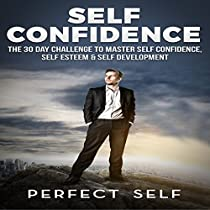 SELF CONFIDENCE: THE 30 DAY CHALLENGE TO MASTER SELF CONFIDENCE, SELF ESTEEM & SELF DEVELOPMENT