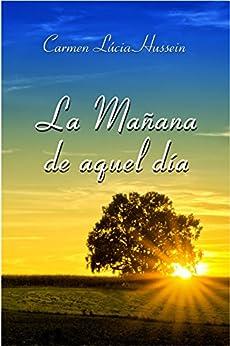 La Mañana de Aquel Dia (Spanish Edition) por [Hussein, Carmen Lúcia]