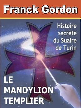 LE MANDYLION TEMPLIER: histoire secrète du Suaire de Turin (French Edition) by [GORDON, FRANCK]