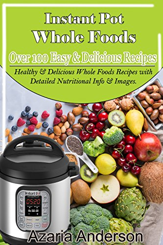 Instant Pot Whole Foods Cookbook: Over 100 Healthy & Delicious Whole Foods Recipes with Detailed Nutritional Info & Images. by Azaria Anderson