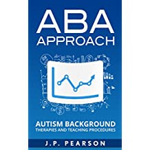 ABA APPROACH: AUTISM BACKGROUND Therapies and Teaching Procedures