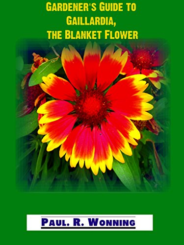 Gaillardia Blanket Flower (Gardener's Guide to Gaillardia, the Blanket Flower: Perennial Beauty for the Full Sun Flower Garden (Gardener's Guide to the Full Sun Perennial Flower Garden Book 5))