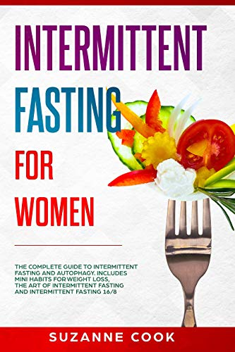Intermittent Fasting for Women: The Complete Guide to Intermittent Fasting and Autophagy. Includes Mini Habits for Weight Loss, the Art of Intermittent ... Fasting 16/8 (Healthy Meal Planning Book 3) by Suzanne Cook