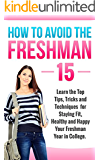 College: How to Avoid the Freshman 15: Learn The Top Tips, Tricks and Techniques for Staying Healthy Your Freshman Year in College and Beyond