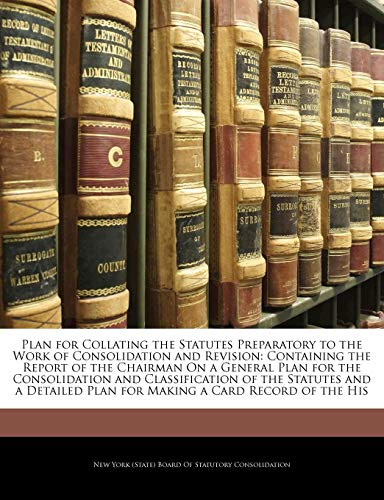 - Plan for Collating the Statutes Preparatory to the Work of Consolidation and Revision: Containing the Report of the Chairman On a General Plan for the ... Plan for Making a Card Record of the His