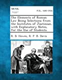 The Elements of Roman Law Being Selections from the Institutes of Justinian, with Explanatory Notes, for the Use of Students, R. B. Howes and R. P. B. Davis, 1287352138