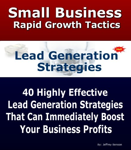 Lead Generating Strategies | Discover 40 Highly Profitable Leads Generation Strategies For Rapid Business Growth (Small Business Rapid Growth Tactics Book 5)