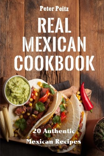 Real Mexican Cookbook: 20 Authentic Mexican Recipes by Peter Peitz