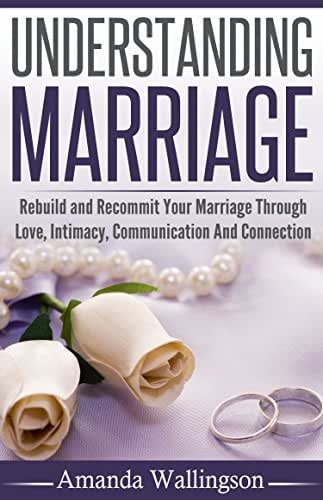 Marriage: Understanding Marriage: Rebuild and Recommit Your Marriage Through Love, Intimacy, Communication and Connection (Marriage, Marriage Problems, ... Marriage Help, Marriage Intimacy)