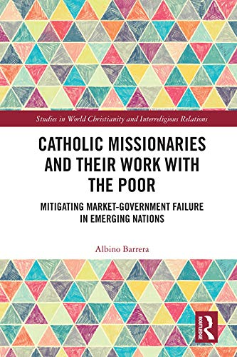 Catholic Missionaries and Their Work with the Poor: Mitigating Market-Government Failure in Emerging Nations (Studies in World Christianity and Interreligious Relations)