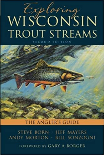 Exploring Wisconsin Trout Streams: The Angler's Guide by Born Steve Mayers Jeff Morton Andy Sonzogni Bill (2014-05-31)