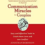 Communication Miracles for Couples: Easy and Effective Tools to Create More Love and Less Conflict | Jonathan Robinson