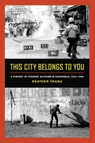 This City Belongs to You: A History of Student Activism in Guatemala, 1944-1996