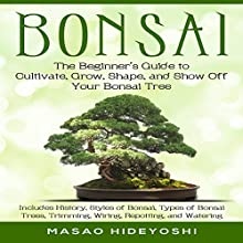 Bonsai: The Beginner's Guide to Cultivate, Grow, Shape, and Show Off Your Bonsai: Includes History, Styles of Bonsai, Types of Bonsai Trees, Trimming, Wiring, Repotting, and Watering Audiobook by Masao Hideyoshi Narrated by Brian J. Corrigan