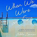 When We Were on Fire: A Memoir of Consuming Faith, Tangled Love, and Starting Over | Addie Zierman