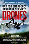 Drones - UAS for Emergency Response Services: A Comprehensive Guide for Developing and Implementing a UAS (drone) Division for Public Safety Agencies