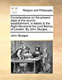 Considerations on the Present State of the Church-Establishment, in Letters to the Right Reverend the Lord Bishop of London by John Sturges, John Sturges, 1171072570