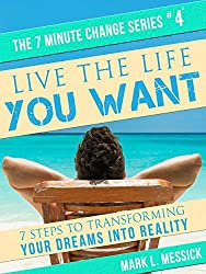 Live The Life You Want: 7 Steps To Transforming Your Dreams Into Reality (7 Minute Change Book 4)